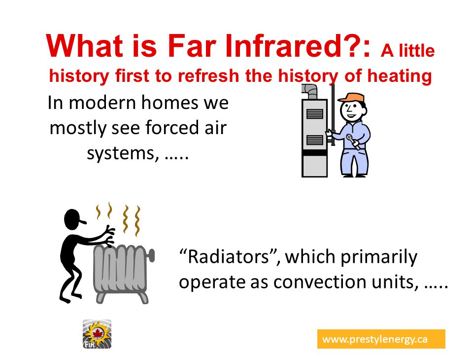 What is Far Infrared?: A little history first to refresh the history of heating In modern homes we mostly see forced air systems, ….. Radiators, which