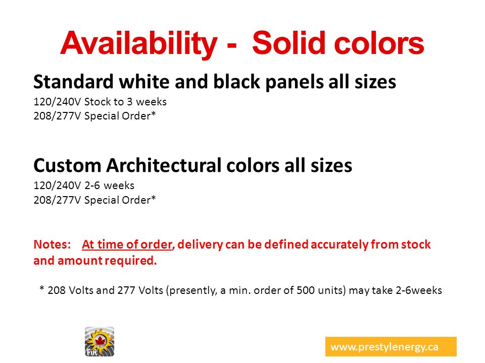 Availability - Solid colors Standard white and black panels all sizes 120/240V Stock to 3 weeks 208/277V Special Order* Custom Architectural colors al