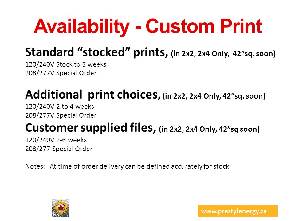 Availability - Custom Print Standard stocked prints, (in 2x2, 2x4 Only, 42sq. soon) 120/240V Stock to 3 weeks 208/277V Special Order Additional print