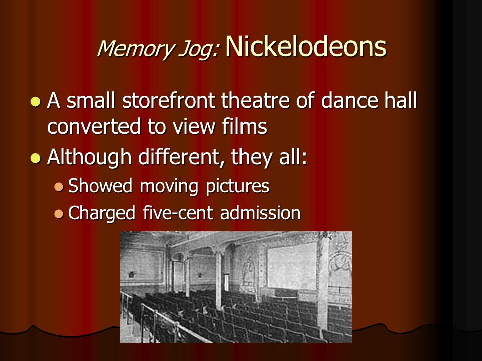 Memory Jog: Nickelodeons A small storefront theatre of dance hall converted to view films A small storefront theatre of dance hall converted to view films Although different, they all: Although different, they all: Showed moving pictures Showed moving pictures Charged five-cent admission Charged five-cent admission