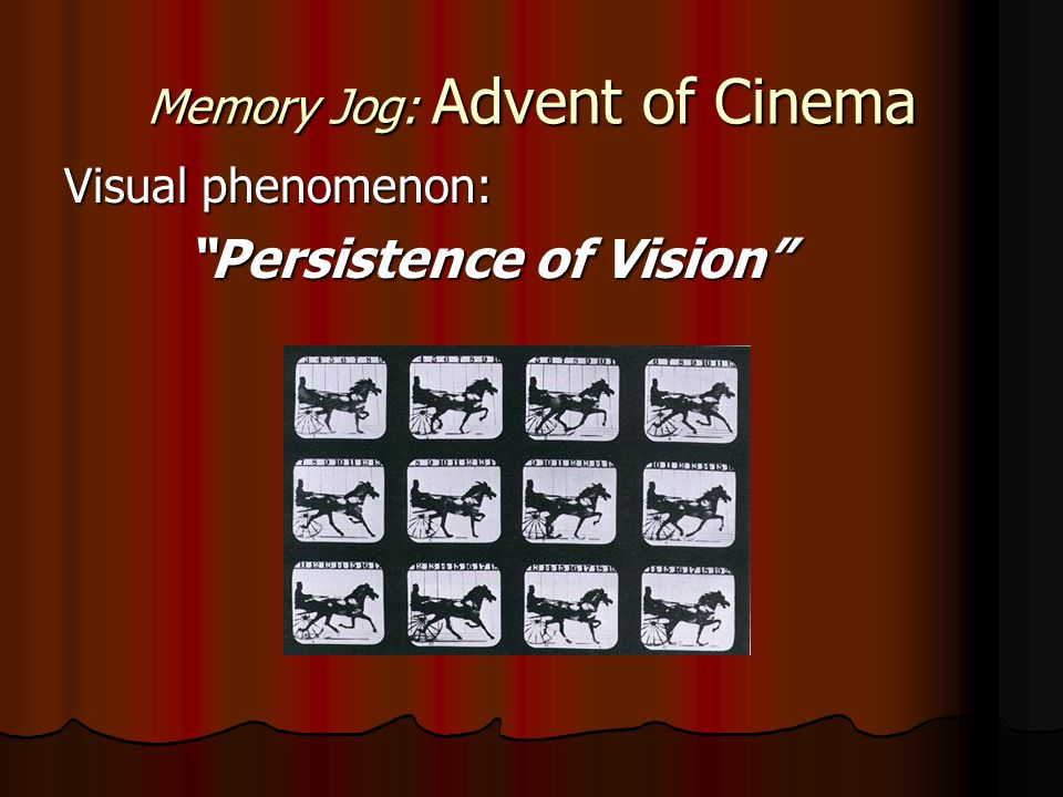 Memory Jog: Advent of Cinema Visual phenomenon: Persistence of Vision Persistence of Vision