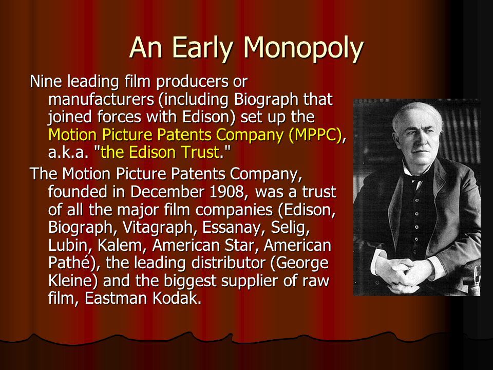 An Early Monopoly Nine leading film producers or manufacturers (including Biograph that joined forces with Edison) set up the Motion Picture Patents Company (MPPC), a.k.a.