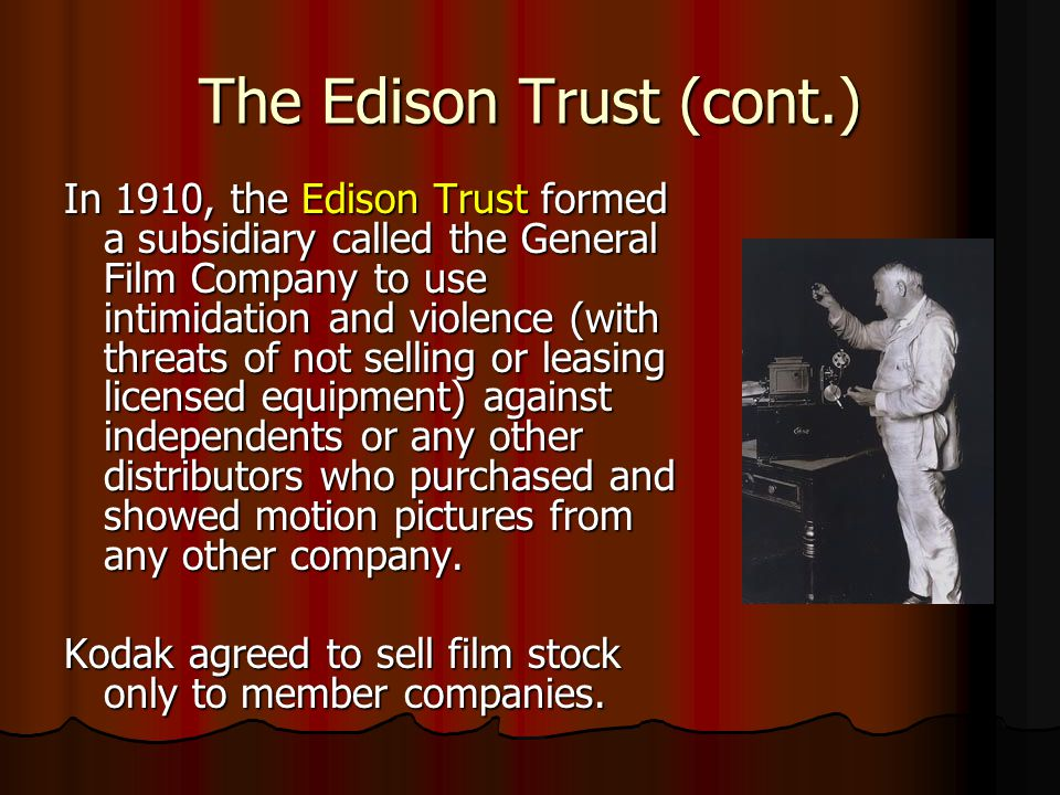The Edison Trust (cont.) In 1910, the Edison Trust formed a subsidiary called the General Film Company to use intimidation and violence (with threats of not selling or leasing licensed equipment) against independents or any other distributors who purchased and showed motion pictures from any other company.