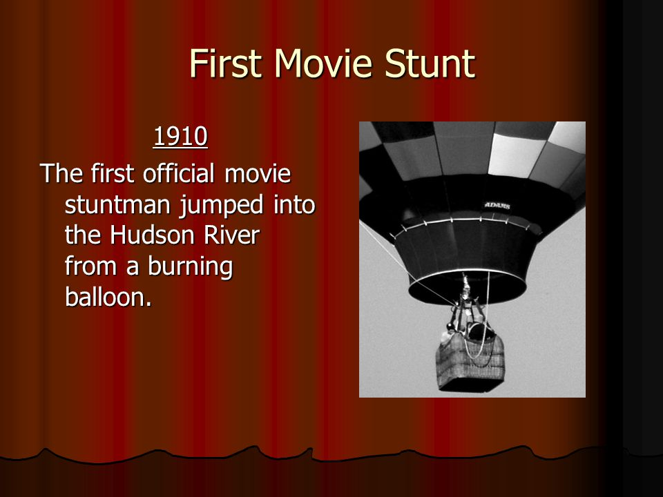 First Movie Stunt 1910 1910 The first official movie stuntman jumped into the Hudson River from a burning balloon.