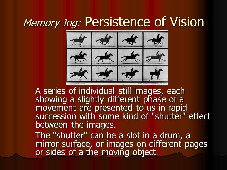 Memory Jog: Persistence of Vision A series of individual still images, each showing a slightly different phase of a movement are presented to us in rapid succession with some kind of shutter effect between the images.