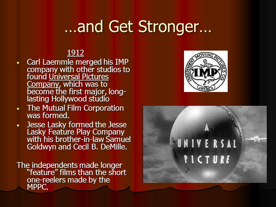 …and Get Stronger… 1912 1912 Carl Laemmle merged his IMP company with other studios to found Universal Pictures Company, which was to become the first major, long- lasting Hollywood studio Carl Laemmle merged his IMP company with other studios to found Universal Pictures Company, which was to become the first major, long- lasting Hollywood studio The Mutual Film Corporation was formed.