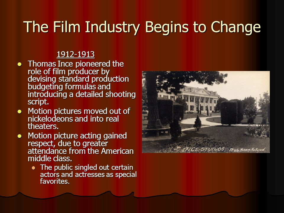 The Film Industry Begins to Change 1912-1913 1912-1913 Thomas Ince pioneered the role of film producer by devising standard production budgeting formulas and introducing a detailed shooting script.