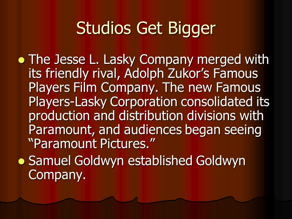 Studios Get Bigger The Jesse L. Lasky Company merged with its friendly rival, Adolph Zukors Famous Players Film Company. The new Famous Players-Lasky