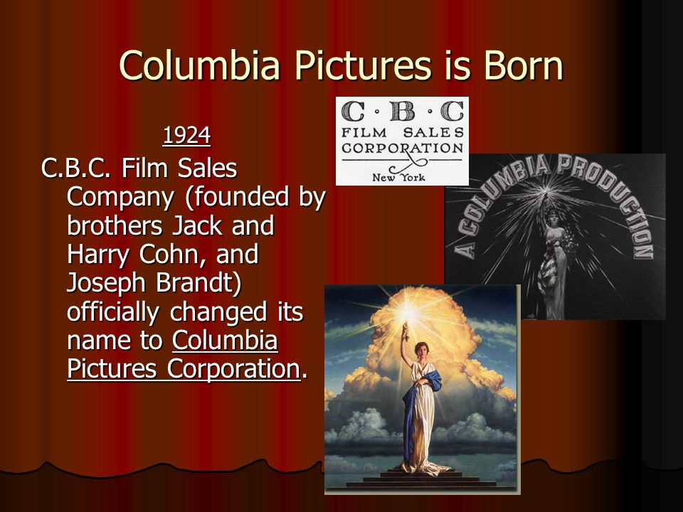 Columbia Pictures is Born 1924 1924 C.B.C. Film Sales Company (founded by brothers Jack and Harry Cohn, and Joseph Brandt) officially changed its name