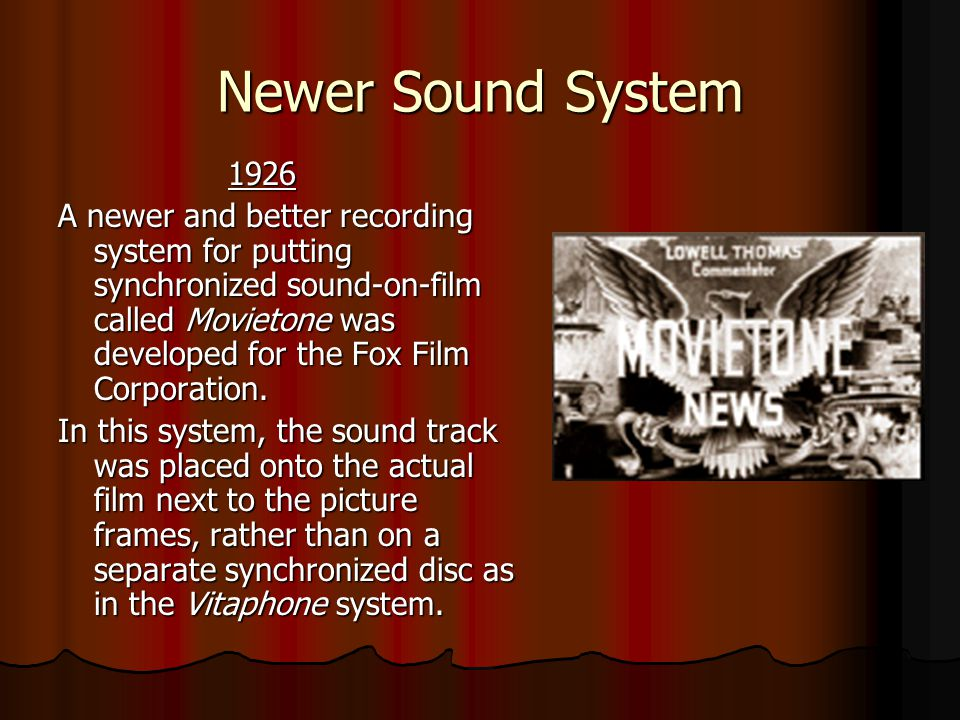 Newer Sound System 1926 1926 A newer and better recording system for putting synchronized sound-on-film called Movietone was developed for the Fox Film Corporation.