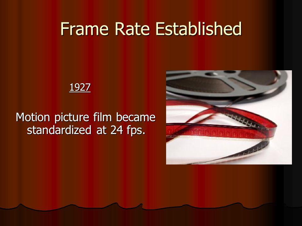 Frame Rate Established 1927 1927 Motion picture film became standardized at 24 fps.