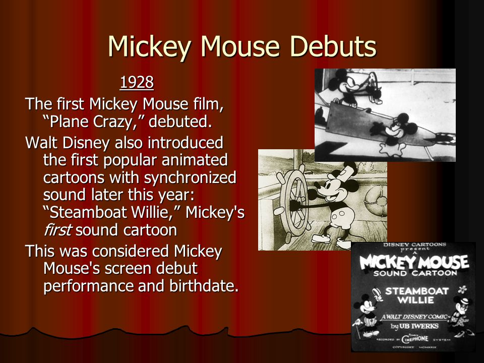 Mickey Mouse Debuts 1928 1928 The first Mickey Mouse film, Plane Crazy, debuted.