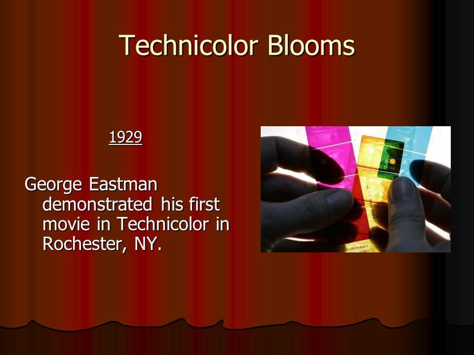 Technicolor Blooms 1929 1929 George Eastman demonstrated his first movie in Technicolor in Rochester, NY.