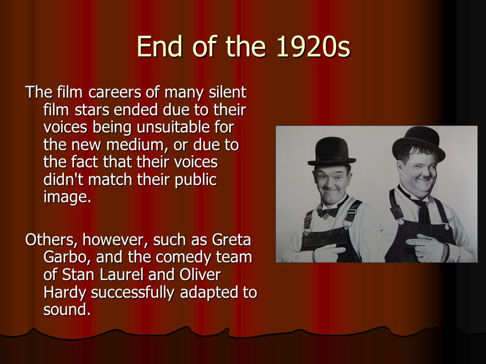 End of the 1920s The film careers of many silent film stars ended due to their voices being unsuitable for the new medium, or due to the fact that their voices didn t match their public image.