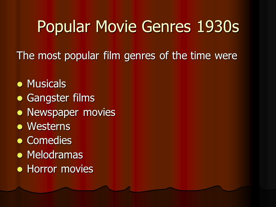 Popular Movie Genres 1930s The most popular film genres of the time were Musicals Musicals Gangster films Gangster films Newspaper movies Newspaper movies Westerns Westerns Comedies Comedies Melodramas Melodramas Horror movies Horror movies