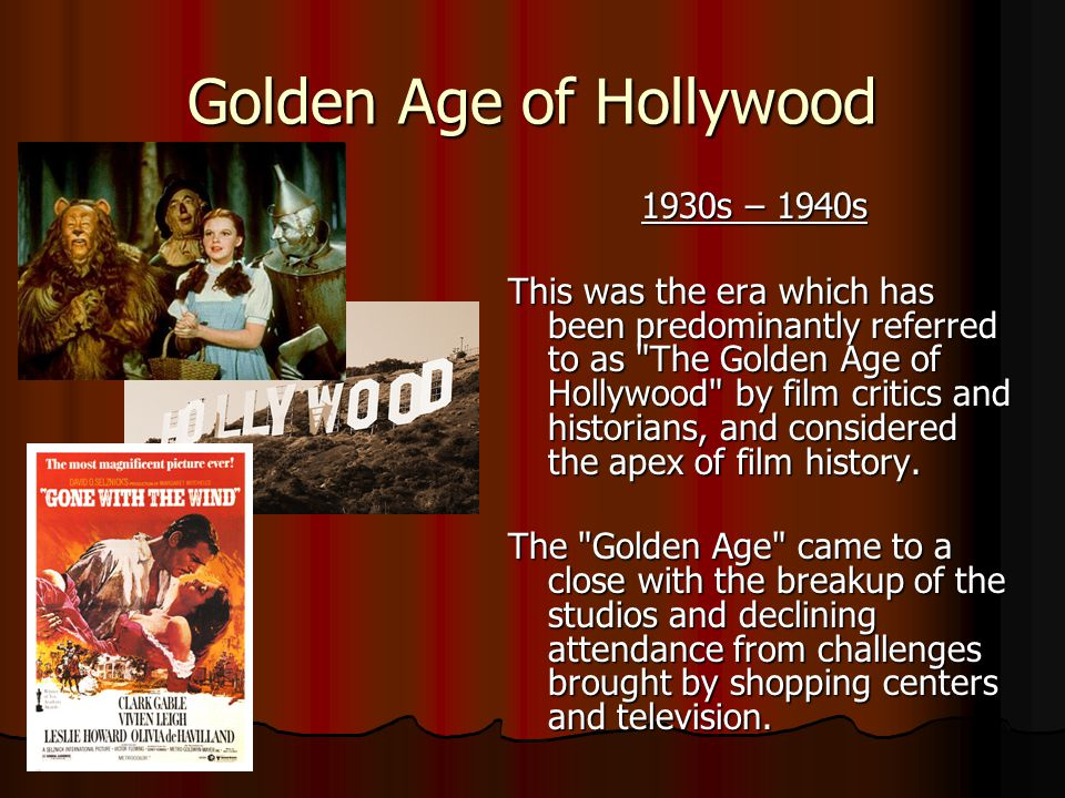 Golden Age of Hollywood 1930s – 1940s 1930s – 1940s This was the era which has been predominantly referred to as The Golden Age of Hollywood by film critics and historians, and considered the apex of film history.