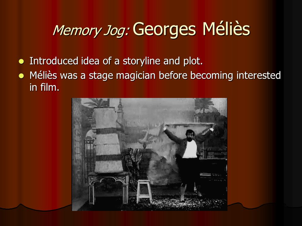 Memory Jog: Georges Méliès Introduced idea of a storyline and plot. Introduced idea of a storyline and plot. Méliès was a stage magician before becomi