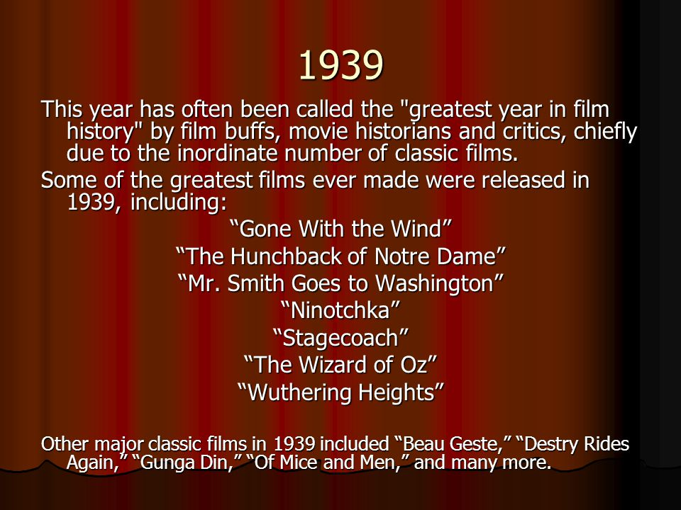 1939 This year has often been called the greatest year in film history by film buffs, movie historians and critics, chiefly due to the inordinate number of classic films.