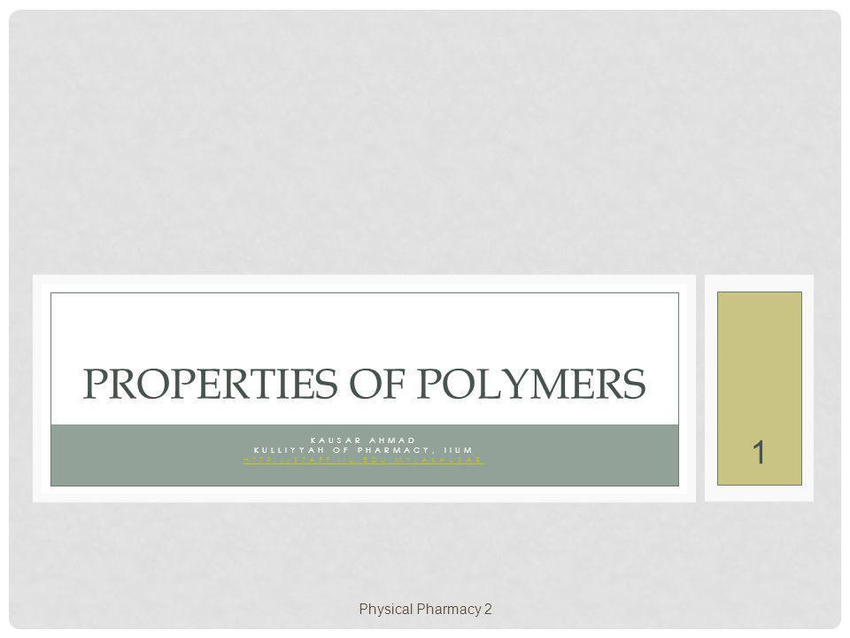 Physical Pharmacy 2 1 KAUSAR AHMAD KULLIYYAH OF PHARMACY, IIUM HTTP://STAFF.IIU.EDU.MY/AKAUSAR PROPERTIES OF POLYMERS