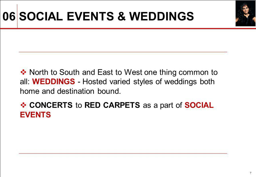 06 SOCIAL EVENTS & WEDDINGS 7 North to South and East to West one thing common to all: WEDDINGS - Hosted varied styles of weddings both home and desti