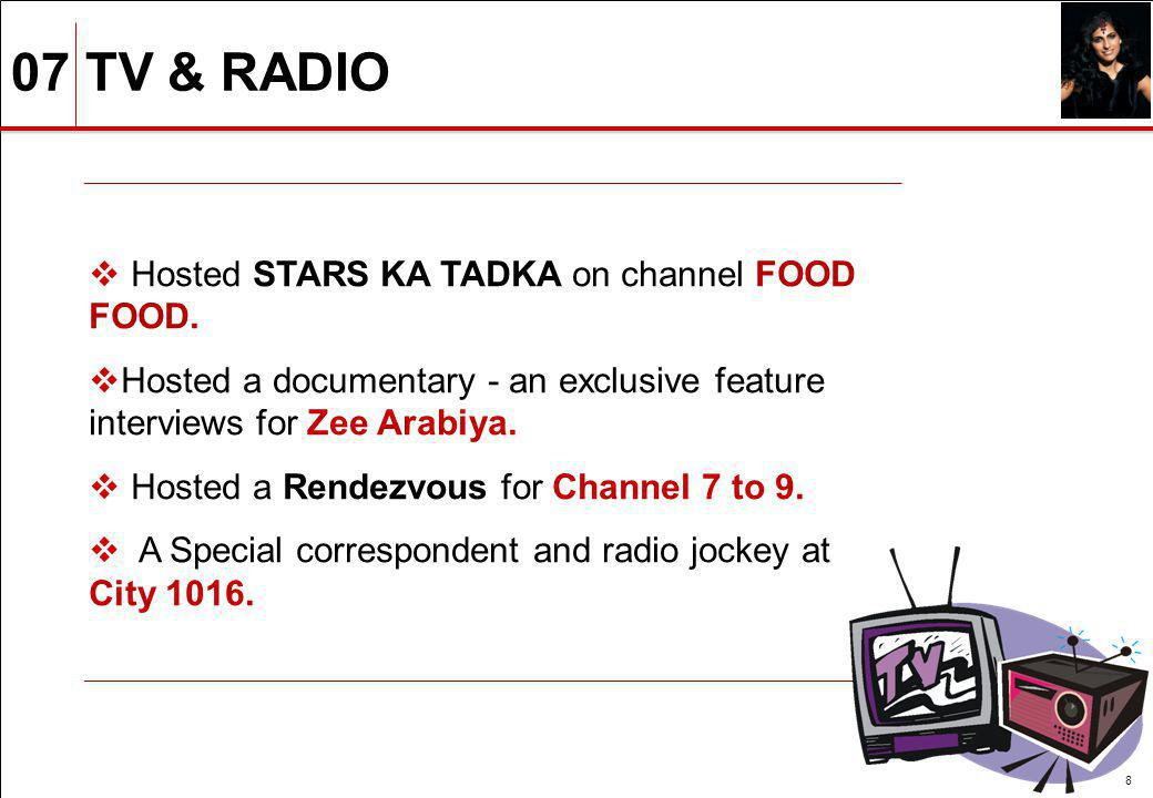 07 TV & RADIO 8 Hosted STARS KA TADKA on channel FOOD FOOD. Hosted a documentary - an exclusive feature interviews for Zee Arabiya. Hosted a Rendezvou