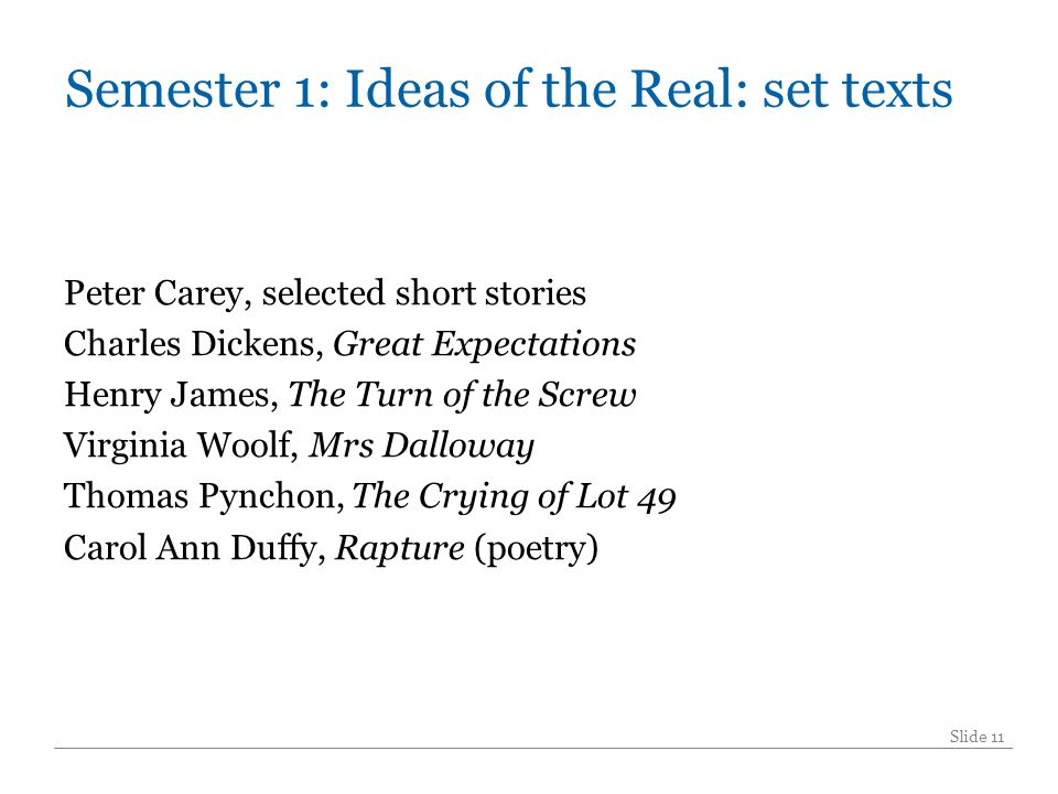 Semester 1: Ideas of the Real: set texts Peter Carey, selected short stories Charles Dickens, Great Expectations Henry James, The Turn of the Screw Virginia Woolf, Mrs Dalloway Thomas Pynchon, The Crying of Lot 49 Carol Ann Duffy, Rapture (poetry) Slide 11