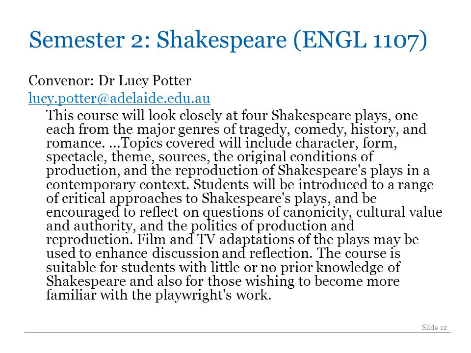 Semester 2: Shakespeare (ENGL 1107) Convenor: Dr Lucy Potter lucy.potter@adelaide.edu.au This course will look closely at four Shakespeare plays, one each from the major genres of tragedy, comedy, history, and romance....Topics covered will include character, form, spectacle, theme, sources, the original conditions of production, and the reproduction of Shakespeare s plays in a contemporary context.