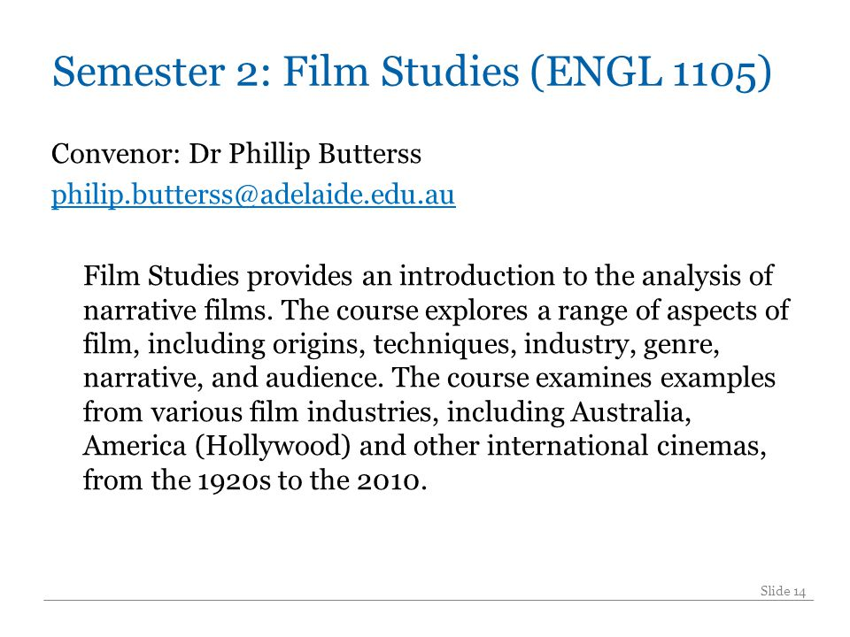 Semester 2: Film Studies (ENGL 1105) Convenor: Dr Phillip Butterss philip.butterss@adelaide.edu.au Film Studies provides an introduction to the analysis of narrative films.