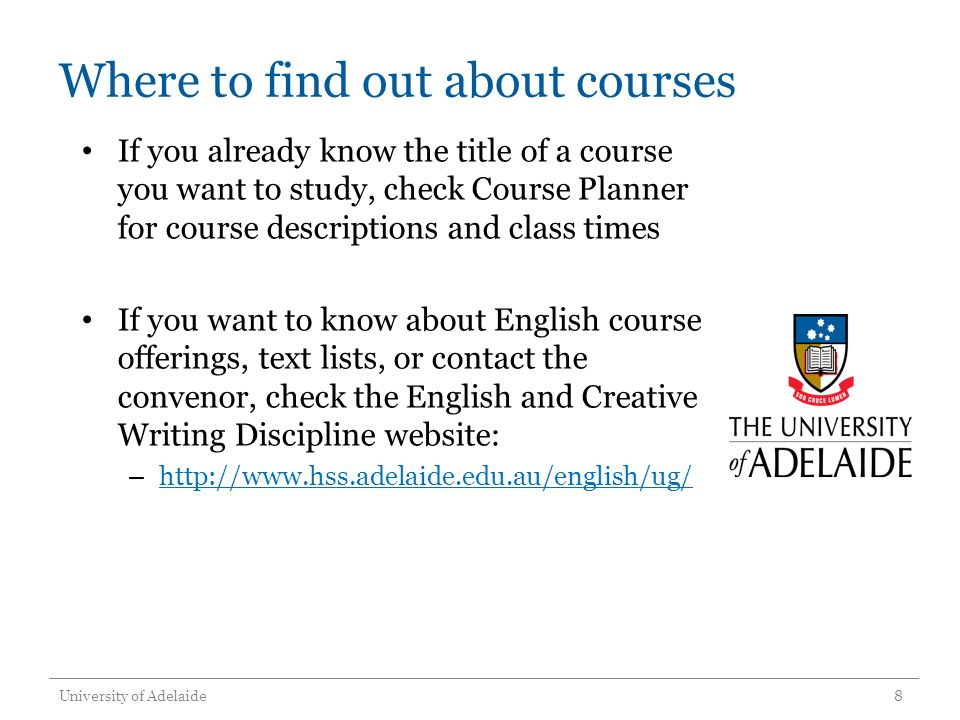 Where to find out about courses If you already know the title of a course you want to study, check Course Planner for course descriptions and class times If you want to know about English course offerings, text lists, or contact the convenor, check the English and Creative Writing Discipline website: – http://www.hss.adelaide.edu.au/english/ug/ http://www.hss.adelaide.edu.au/english/ug/ University of Adelaide8