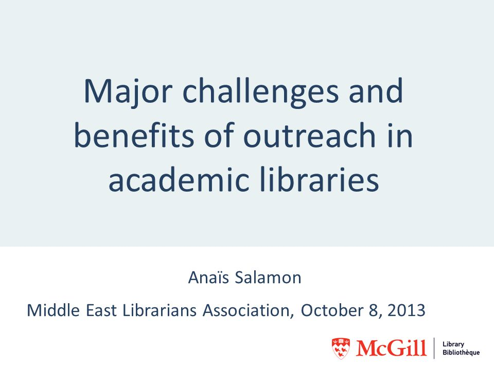 Major challenges and benefits of outreach in academic libraries Anaïs Salamon Middle East Librarians Association, October 8, 2013