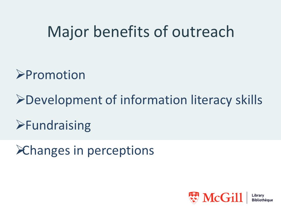 Major benefits of outreach Promotion Development of information literacy skills Fundraising Changes in perceptions