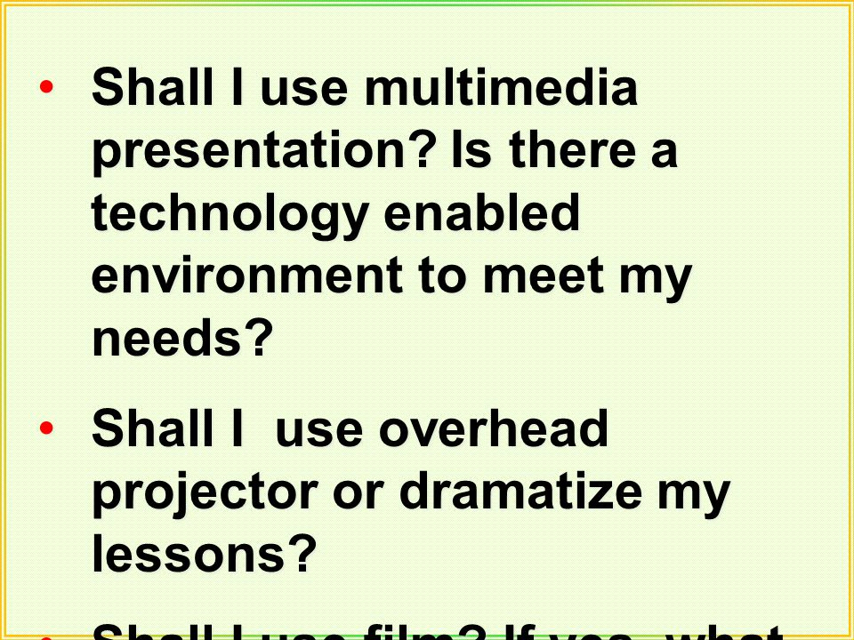 Shall I use multimedia presentation? Is there a technology enabled environment to meet my needs? Shall I use overhead projector or dramatize my lesson