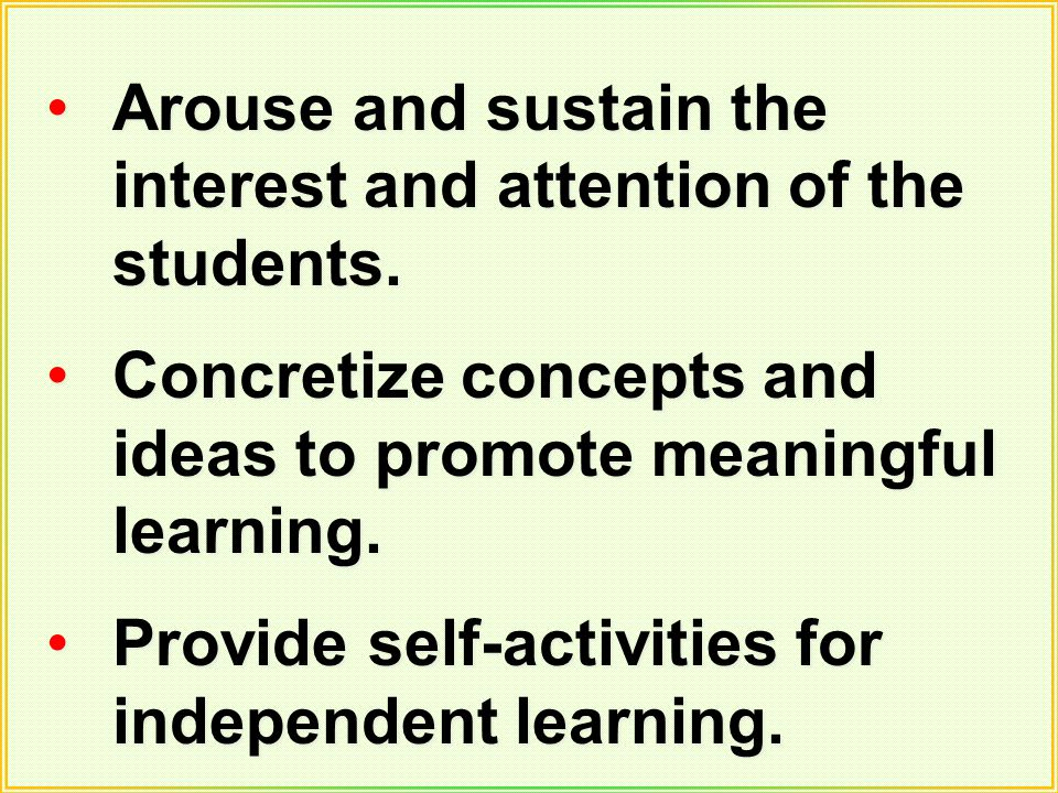 Arouse and sustain the interest and attention of the students. Concretize concepts and ideas to promote meaningful learning. Provide self-activities f
