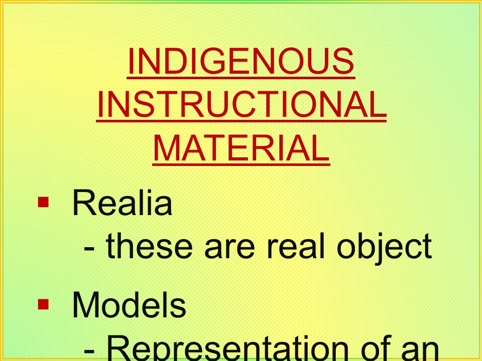 INDIGENOUS INSTRUCTIONAL MATERIAL Realia - these are real object Models - Representation of an object