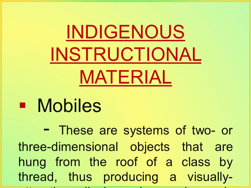 INDIGENOUS INSTRUCTIONAL MATERIAL Mobiles - These are systems of two- or three-dimensional objects that are hung from the roof of a class by thread, t