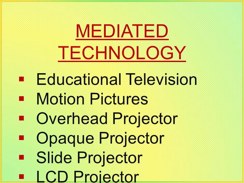 MEDIATED TECHNOLOGY Educational Television Motion Pictures Overhead Projector Opaque Projector Slide Projector LCD Projector