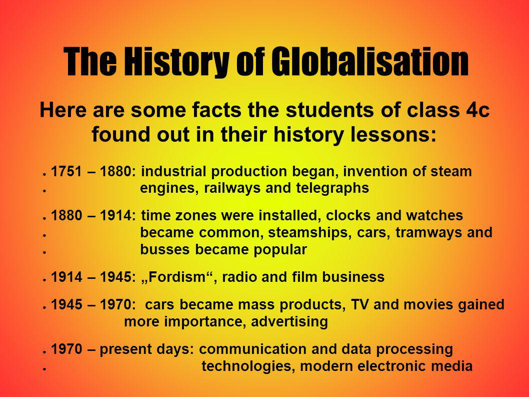 The History of Globalisation Here are some facts the students of class 4c found out in their history lessons: 1751 – 1880: industrial production began