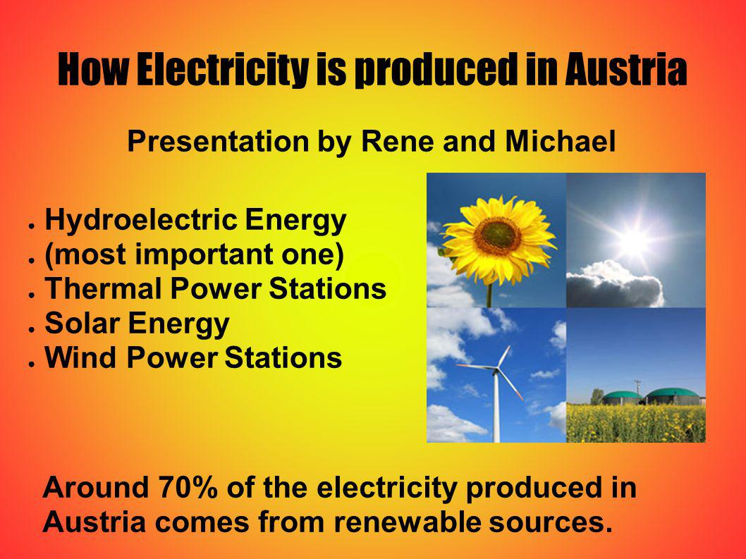 How Electricity is produced in Austria Presentation by Rene and Michael Hydroelectric Energy (most important one) Thermal Power Stations Solar Energy