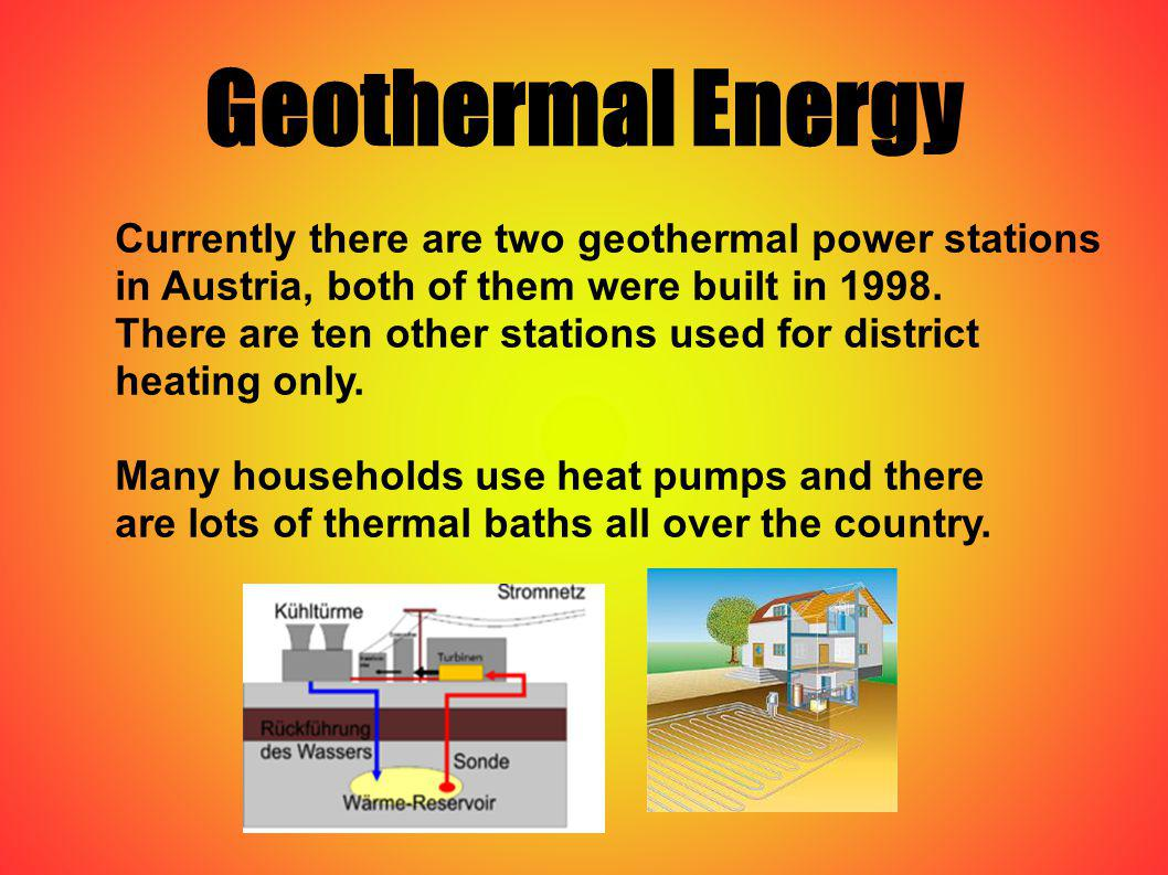Geothermal Energy Currently there are two geothermal power stations in Austria, both of them were built in 1998. There are ten other stations used for