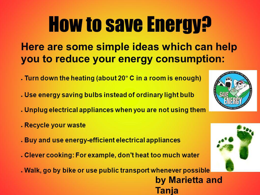 How to save Energy? by Marietta and Tanja Here are some simple ideas which can help you to reduce your energy consumption: Turn down the heating (abou