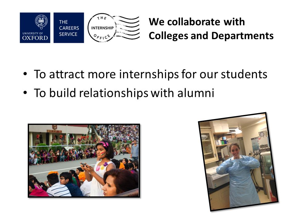 We collaborate with Colleges and Departments To attract more internships for our students To build relationships with alumni