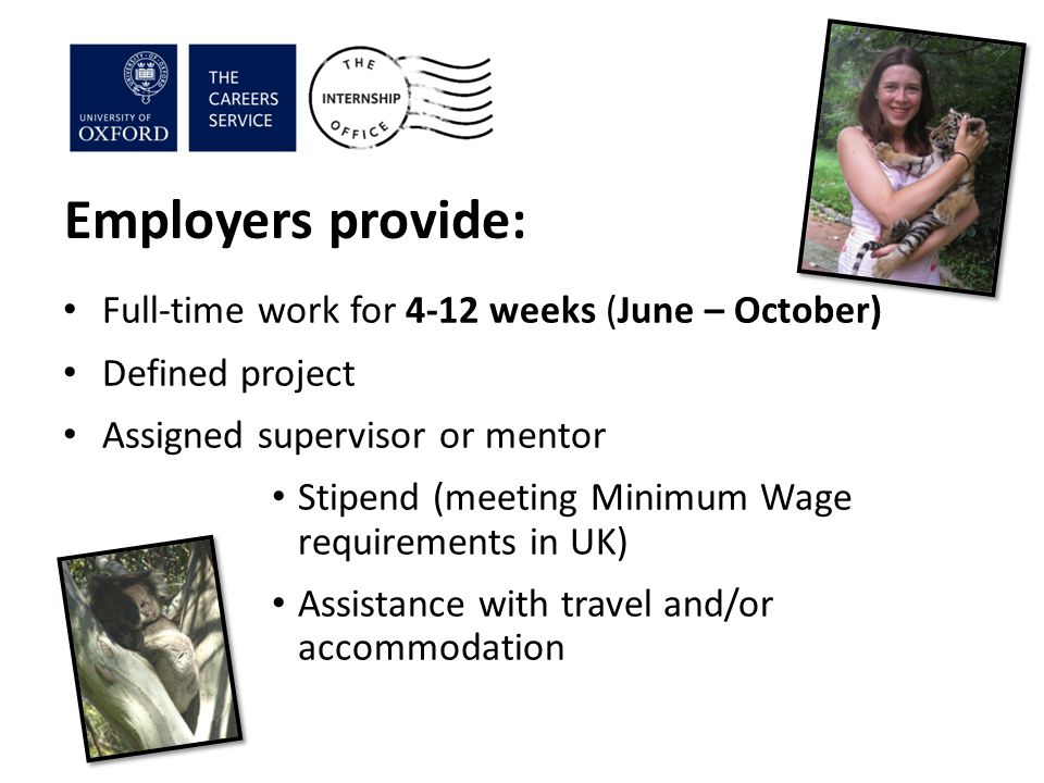 Employers provide: Full-time work for 4-12 weeks (June – October) Defined project Assigned supervisor or mentor Stipend (meeting Minimum Wage requirements in UK) Assistance with travel and/or accommodation