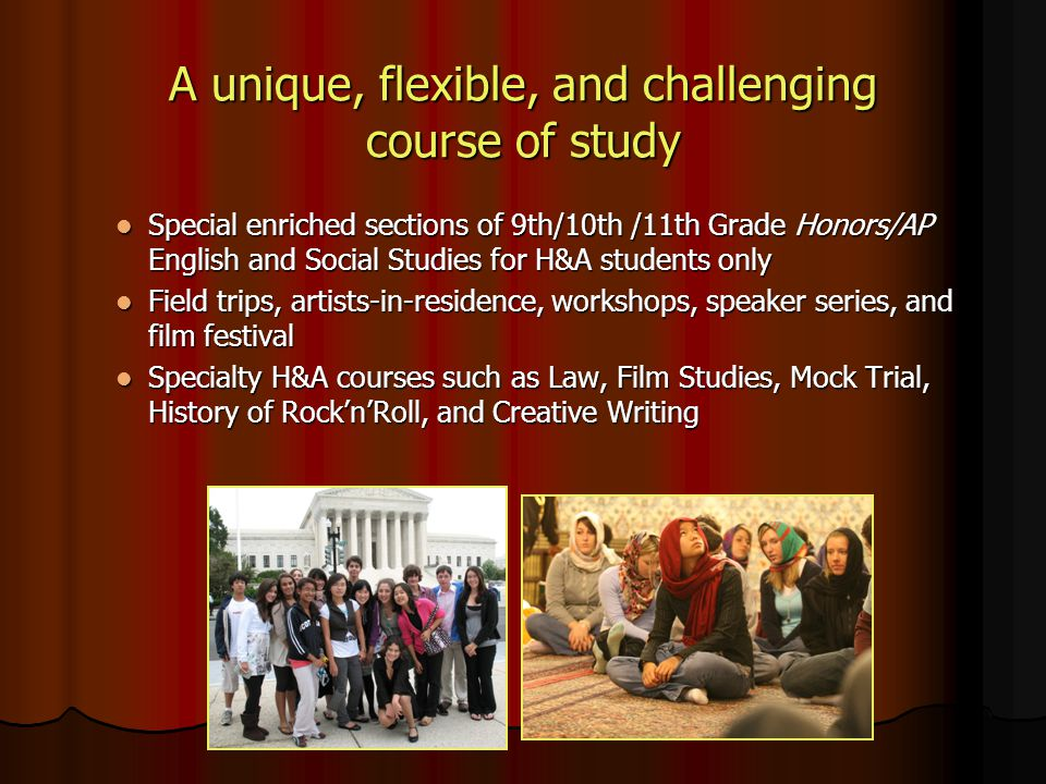 A unique, flexible, and challenging course of study Special enriched sections of 9th/10th /11th Grade Honors/AP English and Social Studies for H&A stu