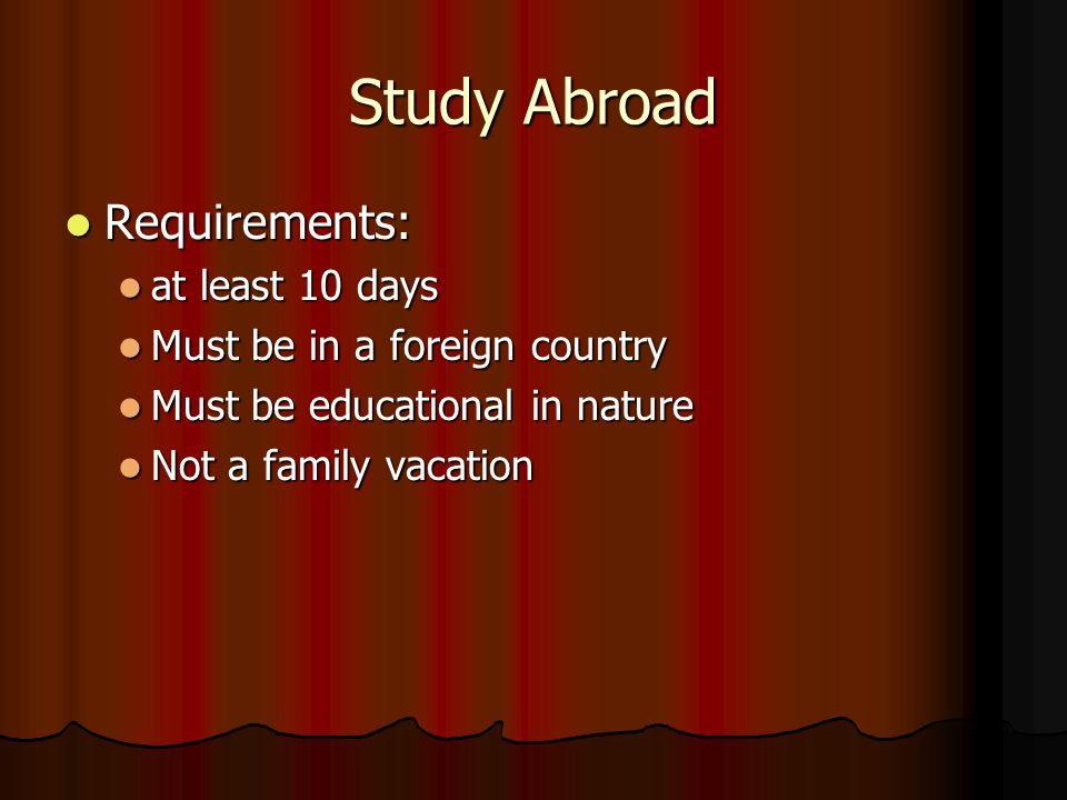 Study Abroad Requirements: Requirements: at least 10 days at least 10 days Must be in a foreign country Must be in a foreign country Must be educational in nature Must be educational in nature Not a family vacation Not a family vacation