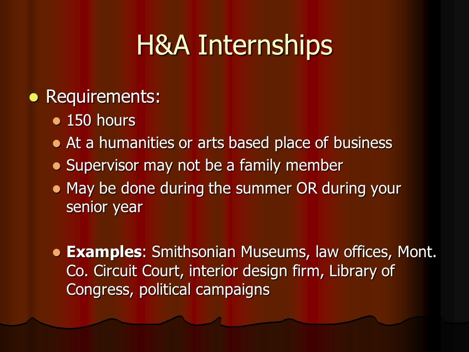 H&A Internships Requirements: Requirements: 150 hours 150 hours At a humanities or arts based place of business At a humanities or arts based place of business Supervisor may not be a family member Supervisor may not be a family member May be done during the summer OR during your senior year May be done during the summer OR during your senior year Examples: Smithsonian Museums, law offices, Mont.