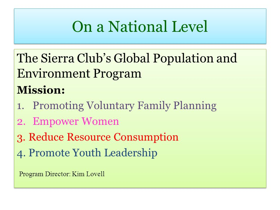 On a National Level The Sierra Clubs Global Population and Environment Program Mission: 1.Promoting Voluntary Family Planning 2.Empower Women 3. Reduc