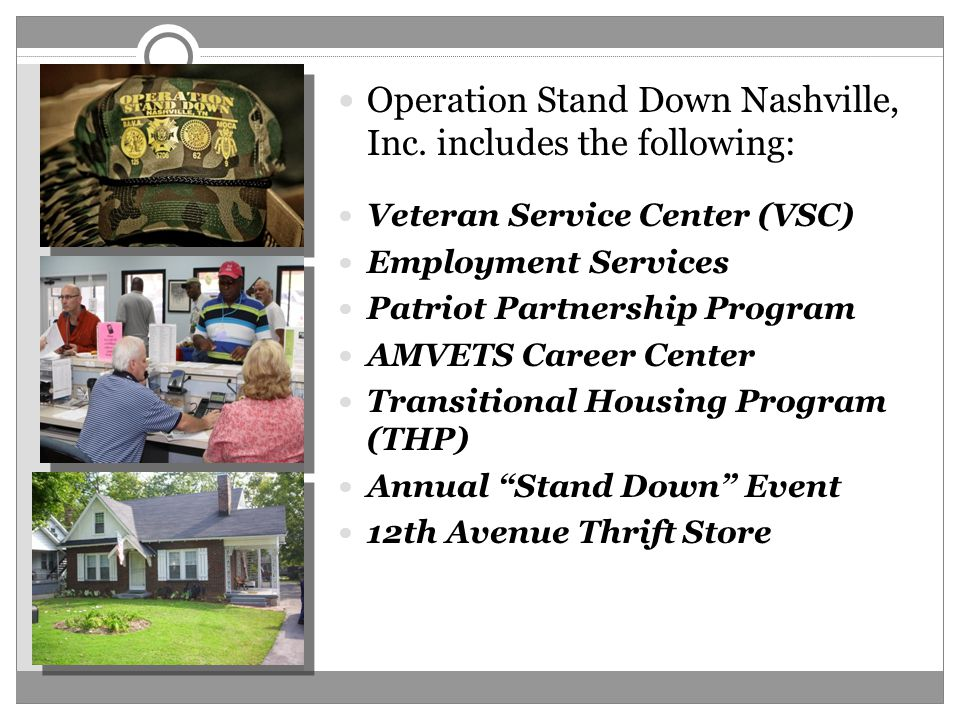 Operation Stand Down Nashville, Inc. includes the following: Veteran Service Center (VSC) Employment Services Patriot Partnership Program AMVETS Caree
