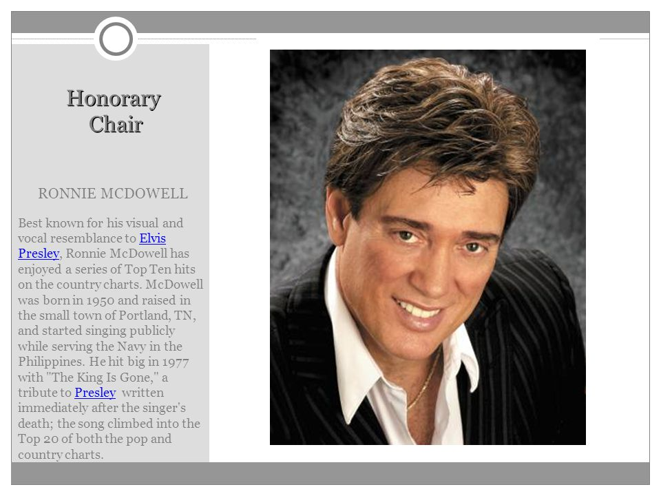 Honorary Chair RONNIE MCDOWELL Best known for his visual and vocal resemblance to Elvis Presley, Ronnie McDowell has enjoyed a series of Top Ten hits on the country charts.