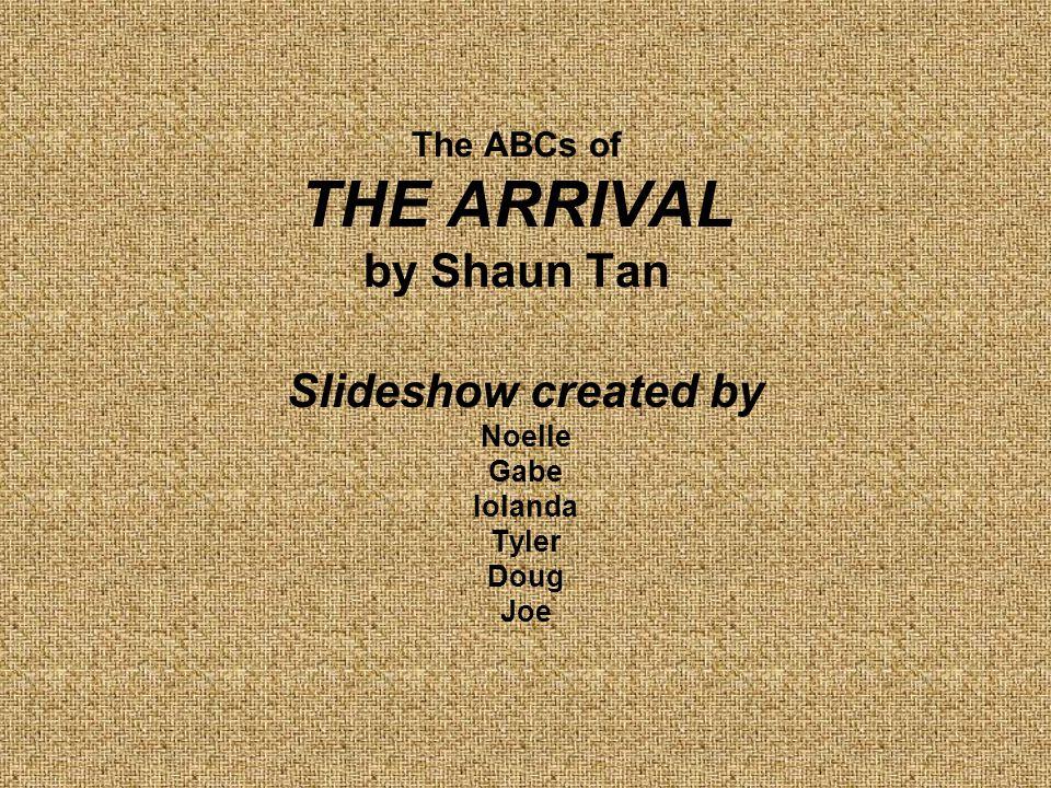 The ABCs of THE ARRIVAL by Shaun Tan Slideshow created by Noelle Gabe Iolanda Tyler Doug Joe