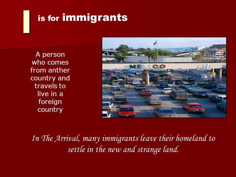 I is for immigrants A person who comes from anther country and travels to live in a foreign country In The Arrival, many immigrants leave their homeland to settle in the new and strange land.